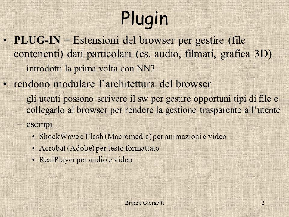 Bruni e Giorgetti3 Plugin e browser NN e IE supportano molti plugin disponibili gratuitamente (anche nelle configurazioni di base) –di solito ci sono versioni diverse dello stesso plugin a seconda del browser e della piattaforma dove risiede Per includere un file che usa i plugin in un documento HTML si usa il tag La classificazione del tipo di file avviene con MIME –Multipurpose Internet Mail Extension –es.