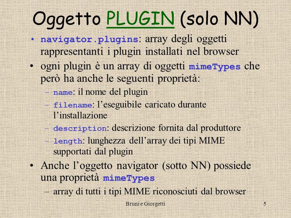 Bruni e Giorgetti6 Oggetto MIMETYPES (solo NN)MIMETYPES navigator.mimeTypes[i] navigator.plugins[i][j] ogni tipo MIME ha le seguenti proprietà: –type : codifica del tipo MIME –enabledPlugin : oggetto plugin installato che gestisce quel tipo MIME –description : descrizione del tipo MIME –suffixes : estensione standard dei file di quel tipo MIME
