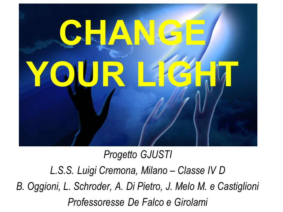 CHANGE YOUR LIGHT Progetto GJUSTI L.S.S. Luigi Cremona, Milano – Classe IV D B.