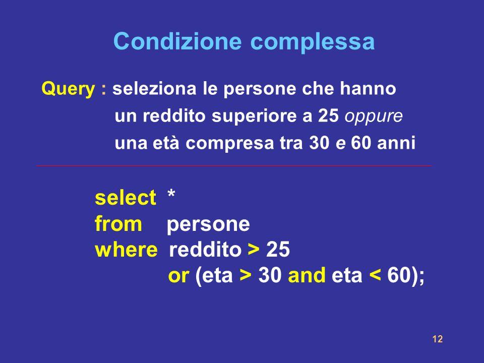 12 Condizione complessa select * from persone where reddito > 25 or (eta > 30 and eta < 60); Query : seleziona le persone che hanno un reddito superio