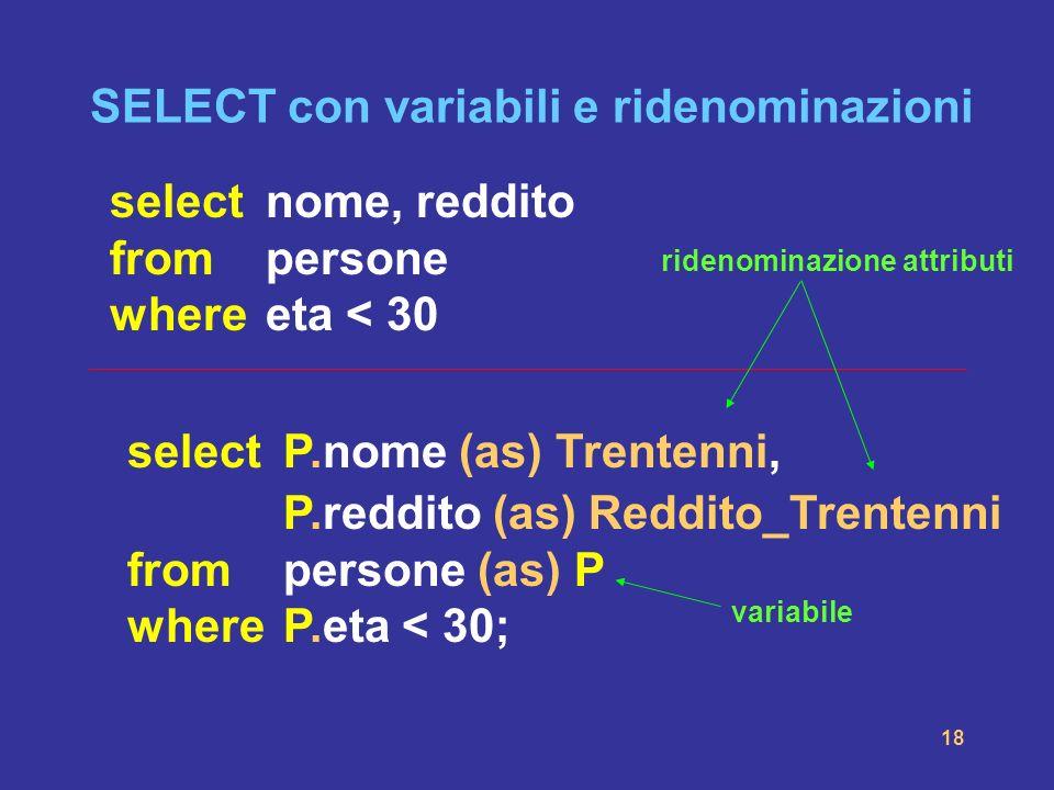 18 SELECT con variabili e ridenominazioni selectnome, reddito frompersone whereeta < 30 select P.nome (as) Trentenni, P.reddito (as) Reddito_Trentenni