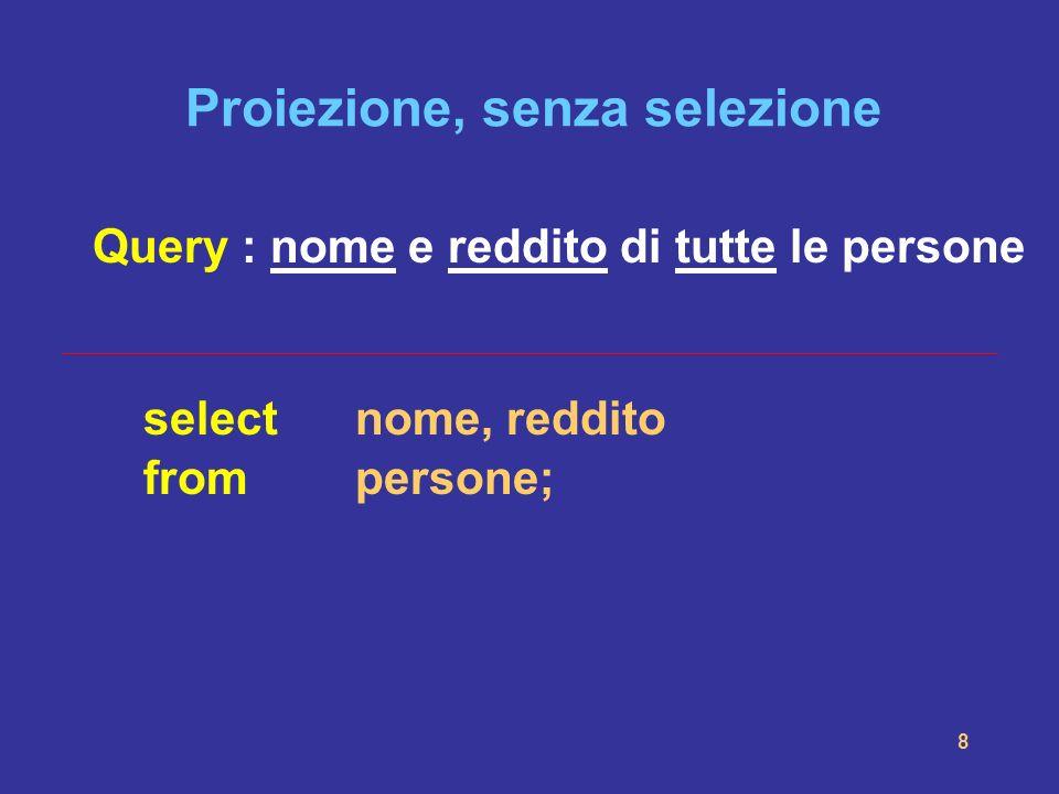 8 Proiezione, senza selezione Query : nome e reddito di tutte le persone selectnome, reddito frompersone;