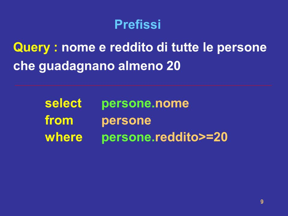 10 SELECT con ridenominazioni Selectnome, reddito Frompersone Whereeta < 30 select nome (as) Trentenni, reddito (as) Reddito_Trentenni from persone where eta < 30;