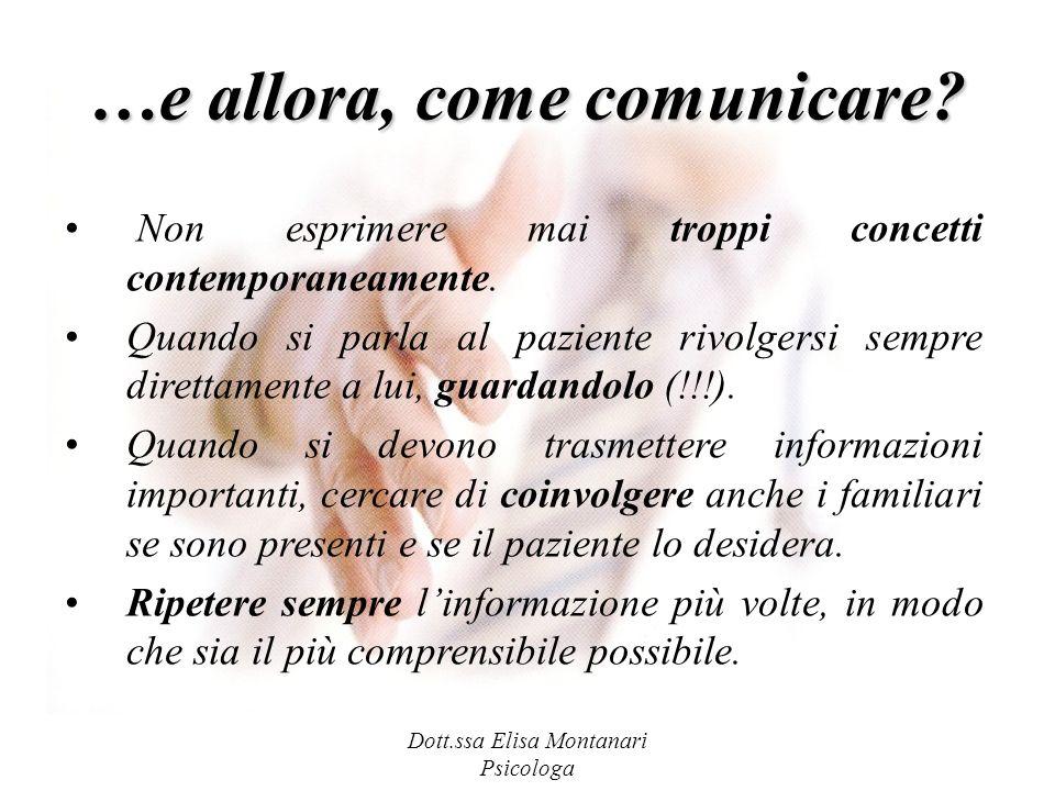Dott.ssa Elisa Montanari Psicologa …e allora, come comunicare? Non esprimere mai troppi concetti contemporaneamente. Quando si parla al paziente rivol