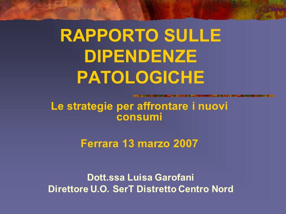 RAPPORTO SULLE DIPENDENZE PATOLOGICHE Le strategie per affrontare i nuovi consumi Ferrara 13 marzo 2007 Dott.ssa Luisa Garofani Direttore U.O.