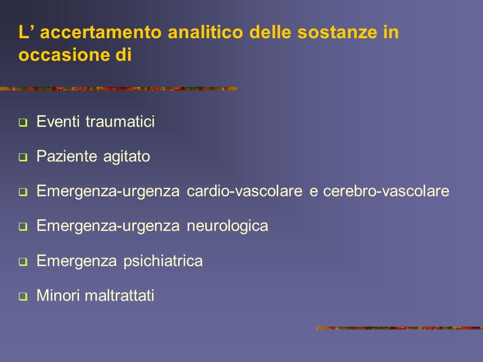 L accertamento analitico delle sostanze in occasione di Eventi traumatici Paziente agitato Emergenza-urgenza cardio-vascolare e cerebro-vascolare Emergenza-urgenza neurologica Emergenza psichiatrica Minori maltrattati