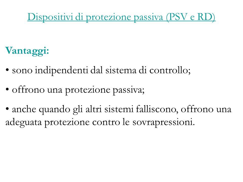 Dispositivi di protezione passiva (PSV e RD) Vantaggi: sono indipendenti dal sistema di controllo; offrono una protezione passiva; anche quando gli altri sistemi falliscono, offrono una adeguata protezione contro le sovrapressioni.