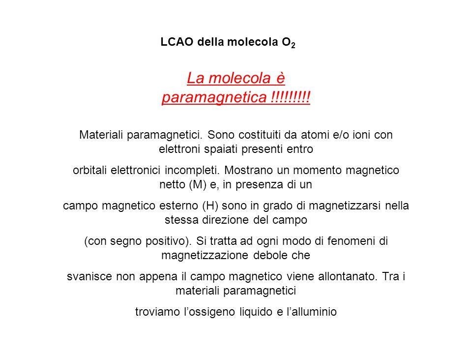 LCAO della molecola O 2 La molecola è paramagnetica !!!!!!!!! Materiali paramagnetici. Sono costituiti da atomi e/o ioni con elettroni spaiati present