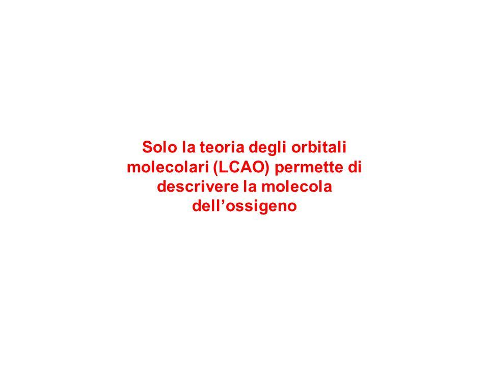 Solo la teoria degli orbitali molecolari (LCAO) permette di descrivere la molecola dellossigeno