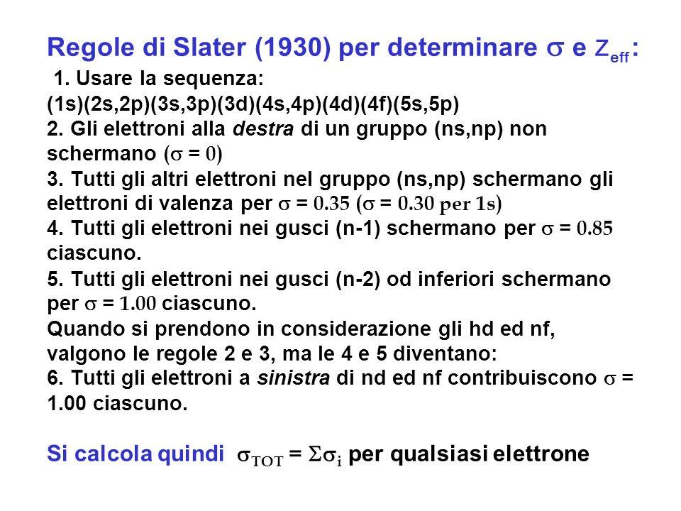 Regole di Slater (1930) per determinare e Z eff : 1. Usare la sequenza: (1s)(2s,2p)(3s,3p)(3d)(4s,4p)(4d)(4f)(5s,5p) 2. Gli elettroni alla destra di u