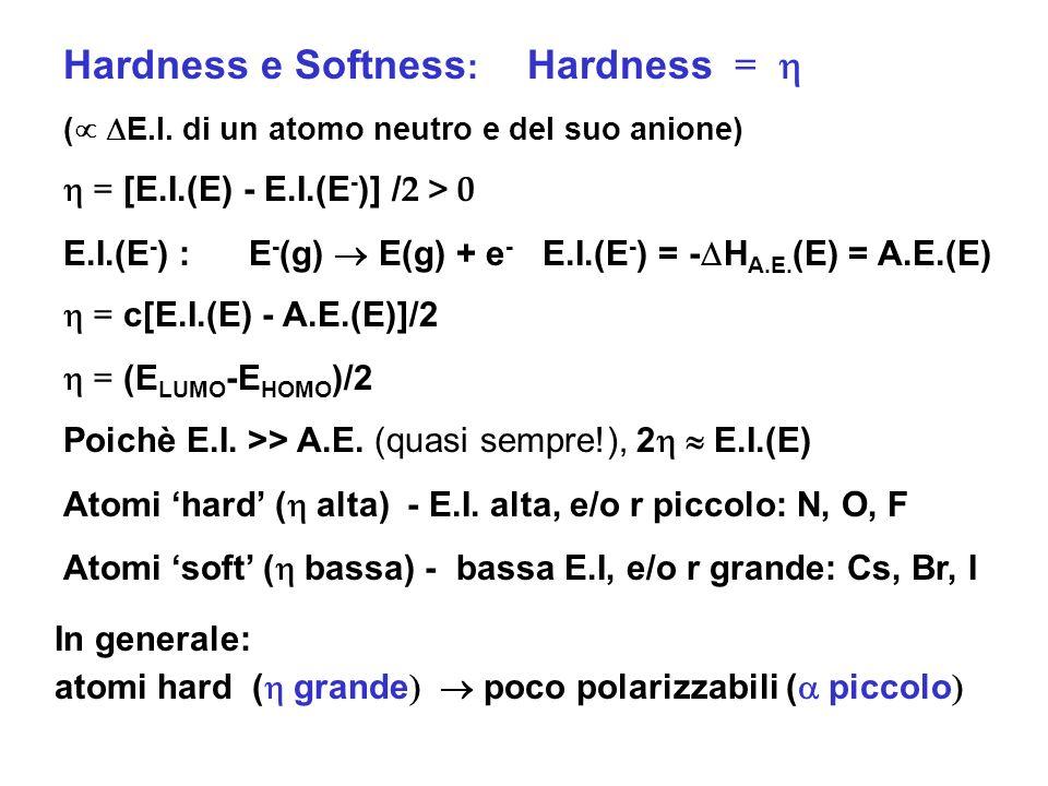 Hardness e Softness : Hardness = ( E.I. di un atomo neutro e del suo anione) = [E.I.(E) - E.I.(E - )] / 2 > 0 E.I.(E - ) : E - (g) E(g) + e - E.I.(E -