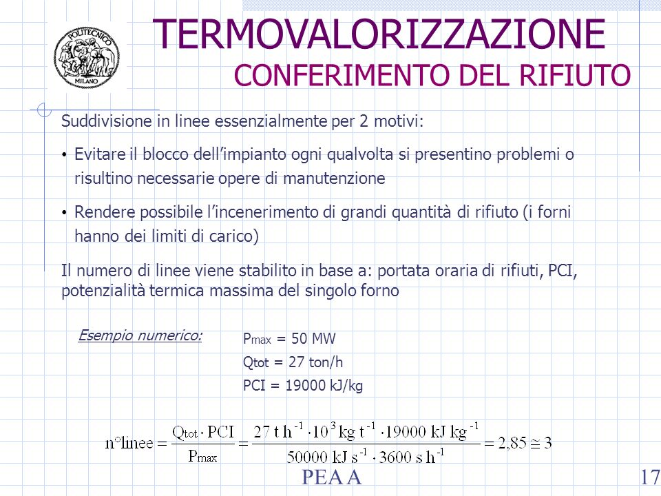 Suddivisione in linee essenzialmente per 2 motivi: Evitare il blocco dellimpianto ogni qualvolta si presentino problemi o risultino necessarie opere di manutenzione Rendere possibile lincenerimento di grandi quantità di rifiuto (i forni hanno dei limiti di carico) Il numero di linee viene stabilito in base a: portata oraria di rifiuti, PCI, potenzialità termica massima del singolo forno P max = 50 MW Q tot = 27 ton/h PCI = 19000 kJ/kg Esempio numerico: TERMOVALORIZZAZIONE CONFERIMENTO DEL RIFIUTO PEA A17