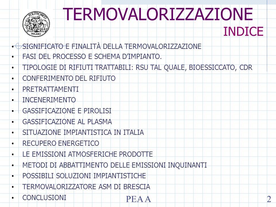 PEA A3 TERMOVALORIZZAZIONE SIGNIFICATO E FINALITA DELLA TERMOVALORIZZAZIONE Trattamento di degradazione termica del rifiuto in condizioni ossidative (ovvero combustione), finalizzato a: Ridurre il peso (80 - 90%) e il volume (90 – 95%) del rifiuto Recuperare il contenuto energetico del rifiuto (frazioni con alto PCI) Sterilizzare il residuo inerte (elevate temperature) Insieme di tecnologie e processi dove si impiegano impianti che utilizzano rifiuti come combustibile per produrre calore o energia.