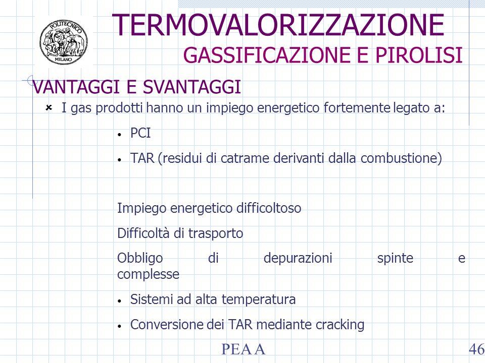 TERMOVALORIZZAZIONE GASSIFICAZIONE E PIROLISI PEA A46 VANTAGGI E SVANTAGGI I gas prodotti hanno un impiego energetico fortemente legato a: PCI TAR (residui di catrame derivanti dalla combustione) Impiego energetico difficoltoso Difficoltà di trasporto Obbligo di depurazioni spinte e complesse Sistemi ad alta temperatura Conversione dei TAR mediante cracking