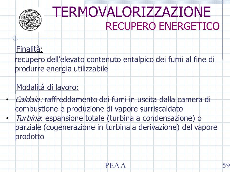 Finalità: Modalità di lavoro: recupero dellelevato contenuto entalpico dei fumi al fine di produrre energia utilizzabile Caldaia: raffreddamento dei fumi in uscita dalla camera di combustione e produzione di vapore surriscaldato Turbina: espansione totale (turbina a condensazione) o parziale (cogenerazione in turbina a derivazione) del vapore prodotto TERMOVALORIZZAZIONE RECUPERO ENERGETICO PEA A59