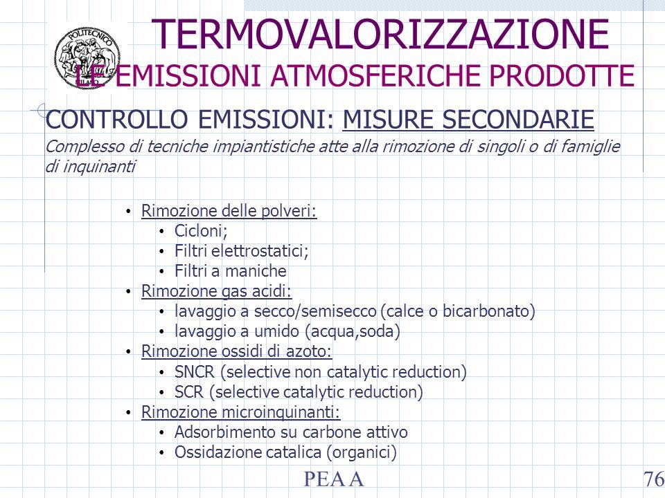 CONTROLLO EMISSIONI: MISURE SECONDARIE Rimozione delle polveri: Cicloni; Filtri elettrostatici; Filtri a maniche Rimozione gas acidi: lavaggio a secco/semisecco (calce o bicarbonato) lavaggio a umido (acqua,soda) Rimozione ossidi di azoto: SNCR (selective non catalytic reduction) SCR (selective catalytic reduction) Rimozione microinquinanti: Adsorbimento su carbone attivo Ossidazione catalica (organici) Complesso di tecniche impiantistiche atte alla rimozione di singoli o di famiglie di inquinanti TERMOVALORIZZAZIONE LE EMISSIONI ATMOSFERICHE PRODOTTE PEA A76