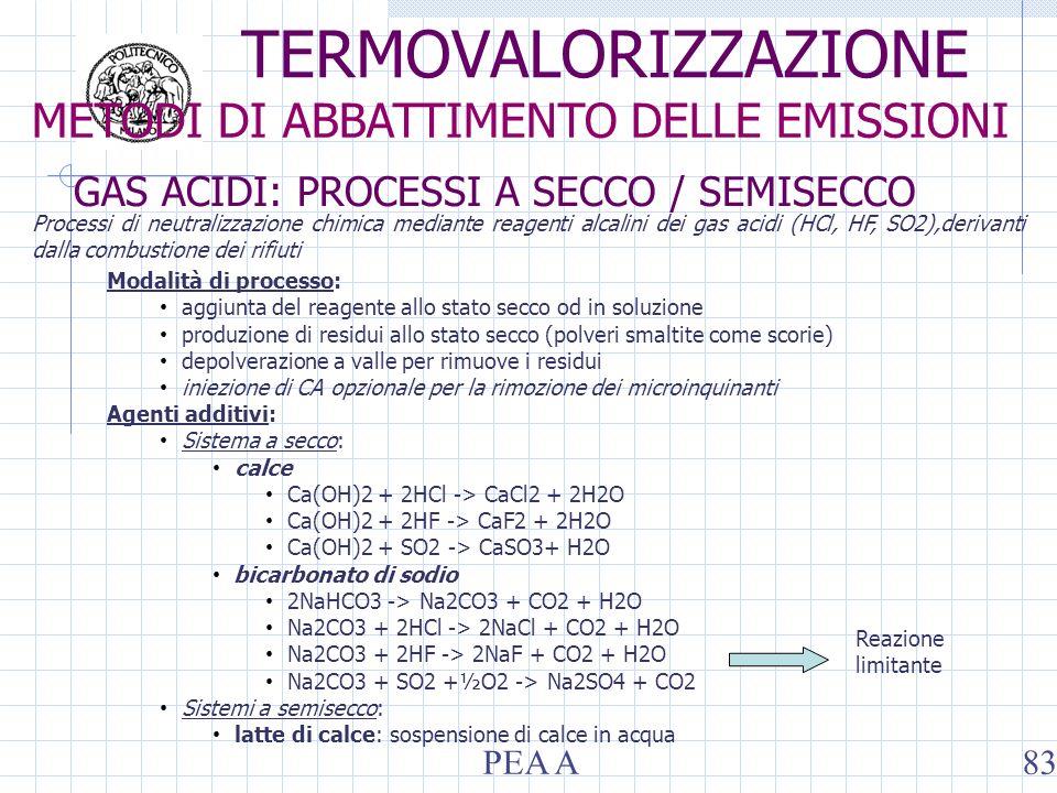 Modalità di processo: aggiunta del reagente allo stato secco od in soluzione produzione di residui allo stato secco (polveri smaltite come scorie) depolverazione a valle per rimuove i residui iniezione di CA opzionale per la rimozione dei microinquinanti Agenti additivi: Sistema a secco: calce Ca(OH)2 + 2HCl -> CaCl2 + 2H2O Ca(OH)2 + 2HF -> CaF2 + 2H2O Ca(OH)2 + SO2 -> CaSO3+ H2O bicarbonato di sodio 2NaHCO3 -> Na2CO3 + CO2 + H2O Na2CO3 + 2HCl -> 2NaCl + CO2 + H2O Na2CO3 + 2HF -> 2NaF + CO2 + H2O Na2CO3 + SO2 +½O2 -> Na2SO4 + CO2 Sistemi a semisecco: latte di calce: sospensione di calce in acqua Reazione limitante Processi di neutralizzazione chimica mediante reagenti alcalini dei gas acidi (HCl, HF, SO2),derivanti dalla combustione dei rifiuti GAS ACIDI: PROCESSI A SECCO / SEMISECCO METODI DI ABBATTIMENTO DELLE EMISSIONI TERMOVALORIZZAZIONE PEA A83