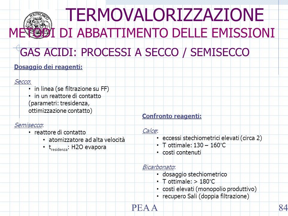 Confronto reagenti: Calce: eccessi stechiometrici elevati (circa 2) T ottimale: 130 – 160°C costi contenuti Bicarbonato: dosaggio stechiometrico T ottimale: > 180°C costi elevati (monopolio produttivo) recupero Sali (doppia filtrazione) GAS ACIDI: PROCESSI A SECCO / SEMISECCO METODI DI ABBATTIMENTO DELLE EMISSIONI TERMOVALORIZZAZIONE PEA A84 Dosaggio dei reagenti: Secco: in linea (se filtrazione su FF) in un reattore di contatto (parametri: tresidenza, ottimizzazione contatto) Semisecco: reattore di contatto atomizzatore ad alta velocità t residenza : H2O evapora