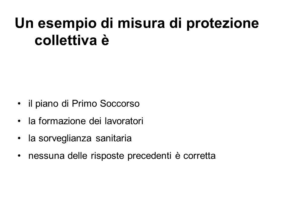 Un esempio di misura di protezione collettiva è il piano di Primo Soccorso la formazione dei lavoratori la sorveglianza sanitaria nessuna delle rispos