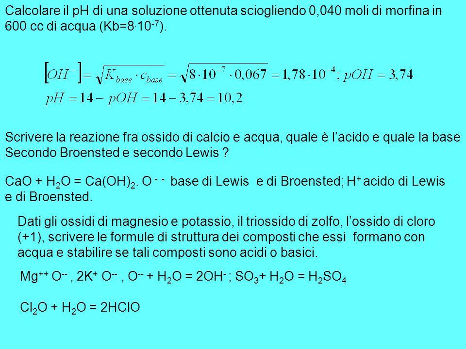 Calcolare il pH di una soluzione ottenuta sciogliendo 0,040 moli di morfina in 600 cc di acqua (Kb=8. 10 -7 ). Scrivere la reazione fra ossido di calc