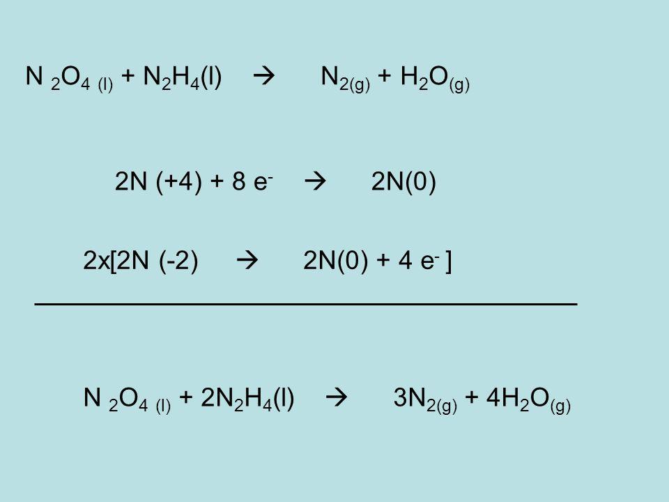 N 2 O 4 (l) + N 2 H 4 (l) N 2(g) + H 2 O (g) 2x[2N (-2) 2N(0) + 4 e - ] 2N (+4) + 8 e - 2N(0) N 2 O 4 (l) + 2N 2 H 4 (l) 3N 2(g) + 4H 2 O (g)