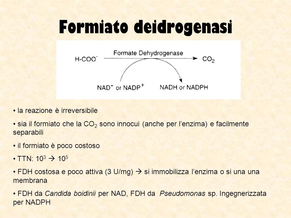 Formiato deidrogenasi la reazione è irreversibile sia il formiato che la CO 2 sono innocui (anche per lenzima) e facilmente separabili il formiato è p