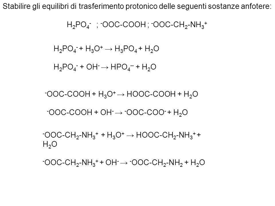 Stabilire gli equilibri di trasferimento protonico delle seguenti sostanze anfotere: H 2 PO 4 - ; - OOC-COOH ; - OOC-CH 2 -NH 3 + H 2 PO 4 - + H 3 O +
