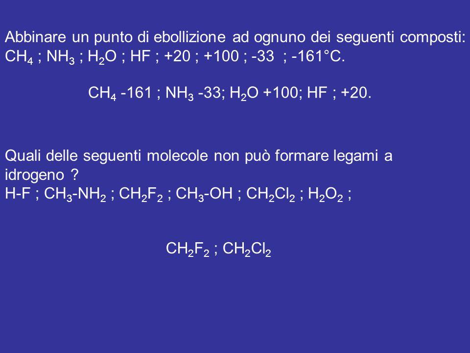 Abbinare un punto di ebollizione ad ognuno dei seguenti composti: CH 4 ; NH 3 ; H 2 O ; HF ; +20 ; +100 ; -33 ; -161°C.
