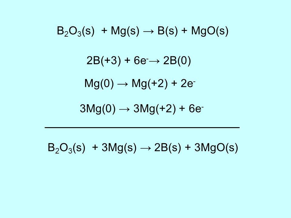 B 2 O 3 (s) + Mg(s) B(s) + MgO(s) 2B(+3) + 6e - 2B(0) Mg(0) Mg(+2) + 2e - 3Mg(0) 3Mg(+2) + 6e - B 2 O 3 (s) + 3Mg(s) 2B(s) + 3MgO(s)