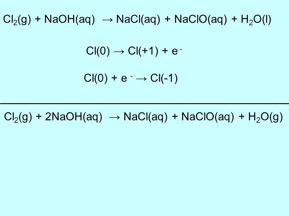 Cl 2 (g) + NaOH(aq) NaCl(aq) + NaClO(aq) + H 2 O(l) Cl(0) Cl(+1) + e - Cl(0) + e - Cl(-1) Cl 2 (g) + 2NaOH(aq) NaCl(aq) + NaClO(aq) + H 2 O(g)