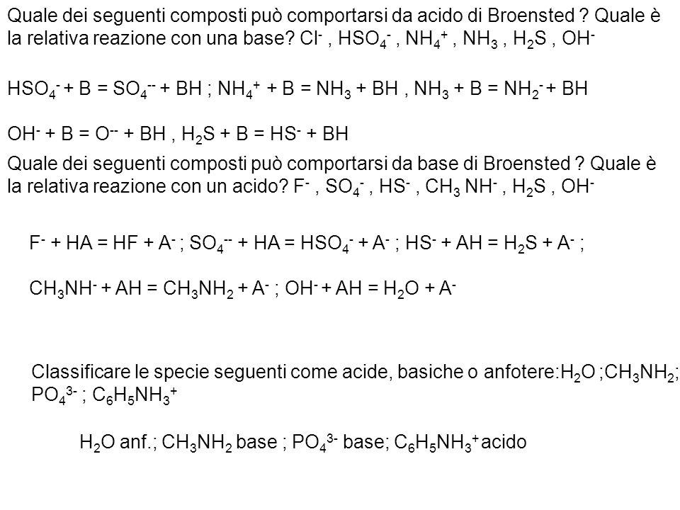 Scrivere gli acidi o le basi coniugate delle seguenti specie: CH 3 NH 2 ; NH 2 NH 2 ; HCO 3 - ; C 6 H 5 OH ; CH 3 COOH ; Identificare le coppie acido-base coniugate nelle seguenti reazioni: HNO 3 + HPO 4 -- = NO 3 - + H 2 PO 4 - ; HSO 3 - + NH 4 + = NH 3 + H 2 SO 3 NH 3 + NH 3 = NH 2 - + NH 4 + CH 3 NH 3 + ; NH 2 NH 3 + ; CO 3 -- ; C 6 H 5 O - ; CH 3 COO - ; HNO 3 acido 1 + HPO 4 – base 2 = NO 3 - base 1 + H 2 PO 4 - acido 2 ; HSO 3 - base 1 + NH 4 + acido 2 = NH 3 base 2 + H 2 SO 3 acido 1 NH 3 base 1 + NH 3 acido 2 = NH 2 - base 2 + NH 4 + acido 1