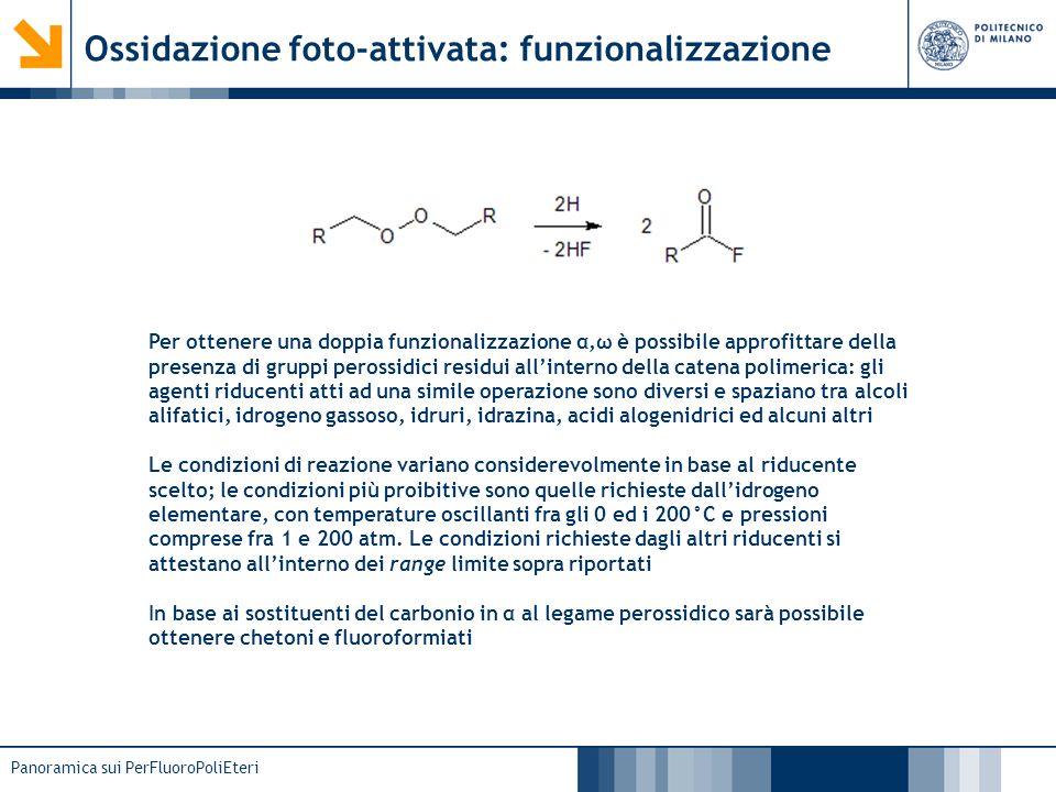 Panoramica sui PerFluoroPoliEteri Ossidazione chemi-attivata n m Il fluoro elementale (o lalchil-ipofluorito) agisce in questo caso da iniziatore in virtù della sua ridotta energia di legame (FF = 37 kcal/mol, OF = 40 kcal/mol), generando una gran quantità di radicali al carbonio che subito dopo vengono trasformati in radicali perossidici da una molecola di ossigeno: oltre ad impedire la formazione del prodotto di semplice addizione, il perossiradicale non è più in grado di interagire con liniziatore, il quale non potrà perciò fare altro che legarsi ad una nuova fluoroolefina producendo un nuovo radicale primario La bassa reattività dei radicali perossidici fa sì che la ricombinazione degli stessi sia più rapida delladdizione di unaltra olefina: assieme ad una nuova molecola di ossigeno vengono rilasciati due ossiradicali, ben più reattivi dei precedenti La reazione è condotta a -80°C in CFC-12, una atmosfera di ossigeno ed F 2 in tracce.