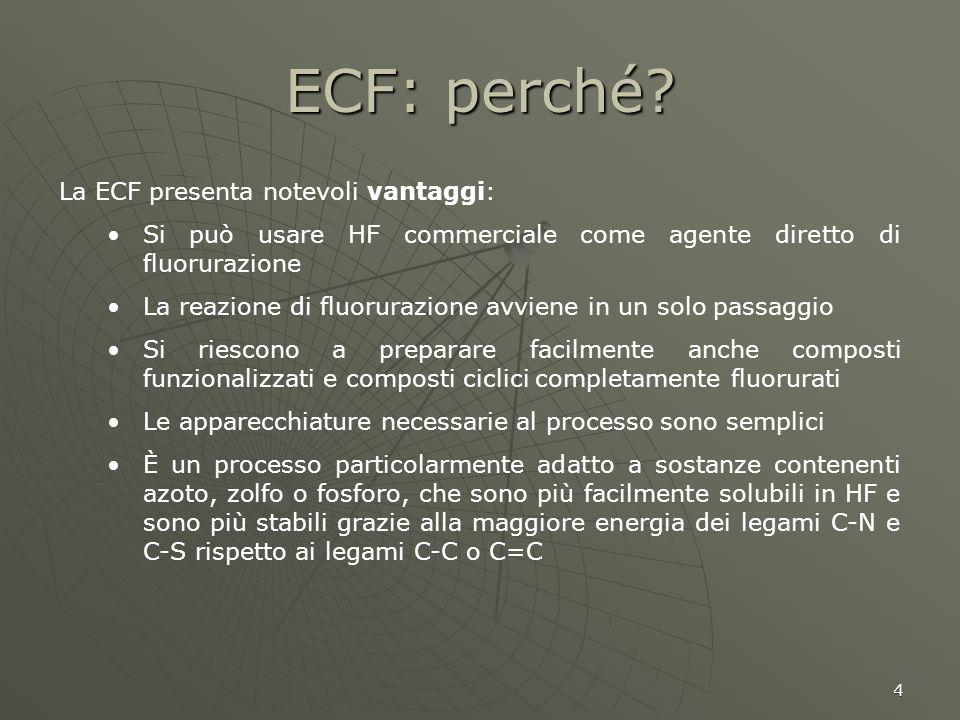 4 ECF: perché? La ECF presenta notevoli vantaggi: Si può usare HF commerciale come agente diretto di fluorurazione La reazione di fluorurazione avvien