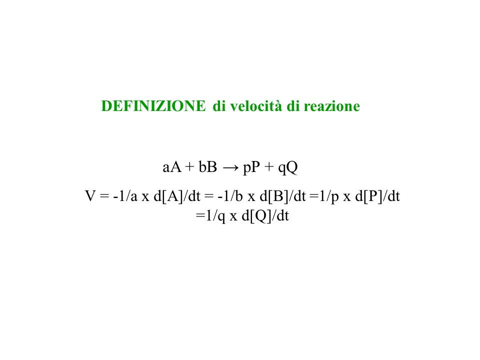 aA + bB pP + qQ V = -1/a x d[A]/dt = -1/b x d[B]/dt =1/p x d[P]/dt =1/q x d[Q]/dt DEFINIZIONE di velocità di reazione