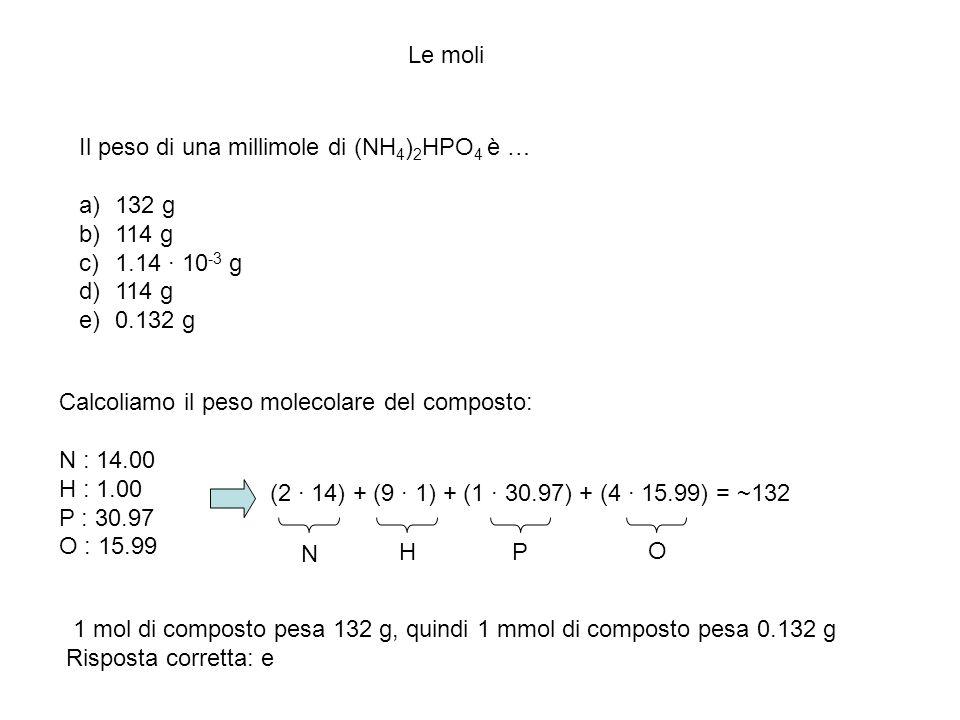 Le moli Il peso di una millimole di (NH 4 ) 2 HPO 4 è … a)132 g b)114 g c)1.14 · 10 -3 g d)114 g e)0.132 g Calcoliamo il peso molecolare del composto: