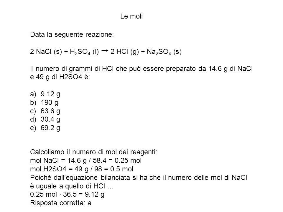 Le moli Data la seguente reazione: 2 NaCl (s) + H 2 SO 4 (l) 2 HCl (g) + Na 2 SO 4 (s) Il numero di grammi di HCl che può essere preparato da 14.6 g d