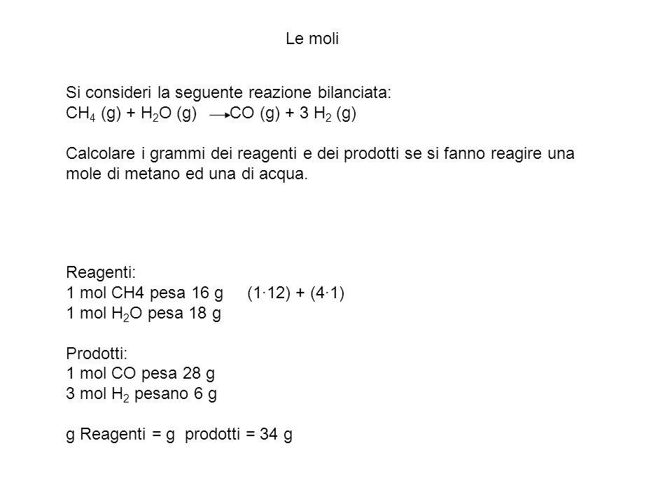 Le moli Si consideri la seguente reazione bilanciata: CH 4 (g) + H 2 O (g) CO (g) + 3 H 2 (g) Calcolare i grammi dei reagenti e dei prodotti se si fan