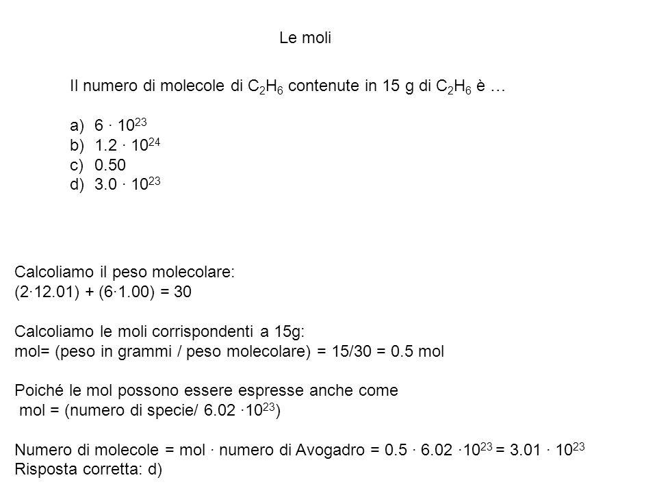 Le moli Il numero di molecole di C 2 H 6 contenute in 15 g di C 2 H 6 è … a)6 · 10 23 b)1.2 · 10 24 c)0.50 d)3.0 · 10 23 Calcoliamo il peso molecolare