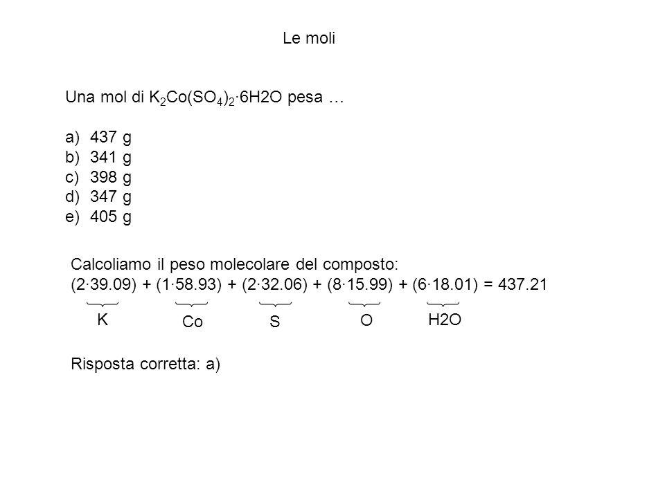 Le moli Una mol di K 2 Co(SO 4 ) 2 ·6H2O pesa … a)437 g b)341 g c)398 g d)347 g e)405 g Calcoliamo il peso molecolare del composto: (2·39.09) + (1·58.