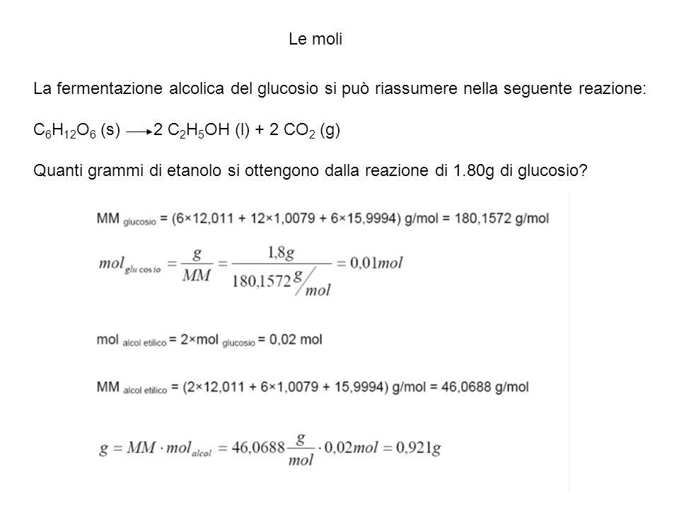 Le moli La fermentazione alcolica del glucosio si può riassumere nella seguente reazione: C 6 H 12 O 6 (s) 2 C 2 H 5 OH (l) + 2 CO 2 (g) Quanti grammi