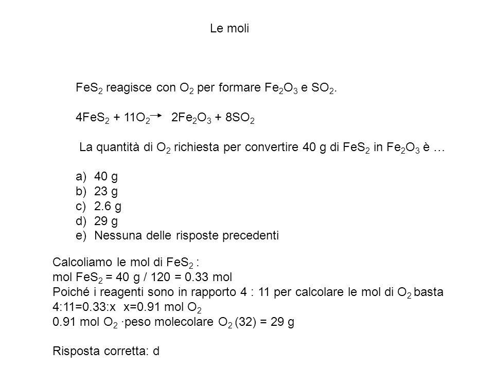 Le moli FeS 2 reagisce con O 2 per formare Fe 2 O 3 e SO 2. 4FeS 2 + 11O 2 2Fe 2 O 3 + 8SO 2 La quantità di O 2 richiesta per convertire 40 g di FeS 2