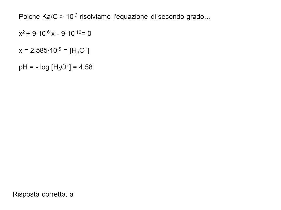 Risposta corretta: a Poiché Ka/C > 10 -3 risolviamo lequazione di secondo grado… x 2 + 9·10 -6 x - 9·10 -10 = 0 x = 2.585·10 -5 = [H 3 O + ] pH = - lo