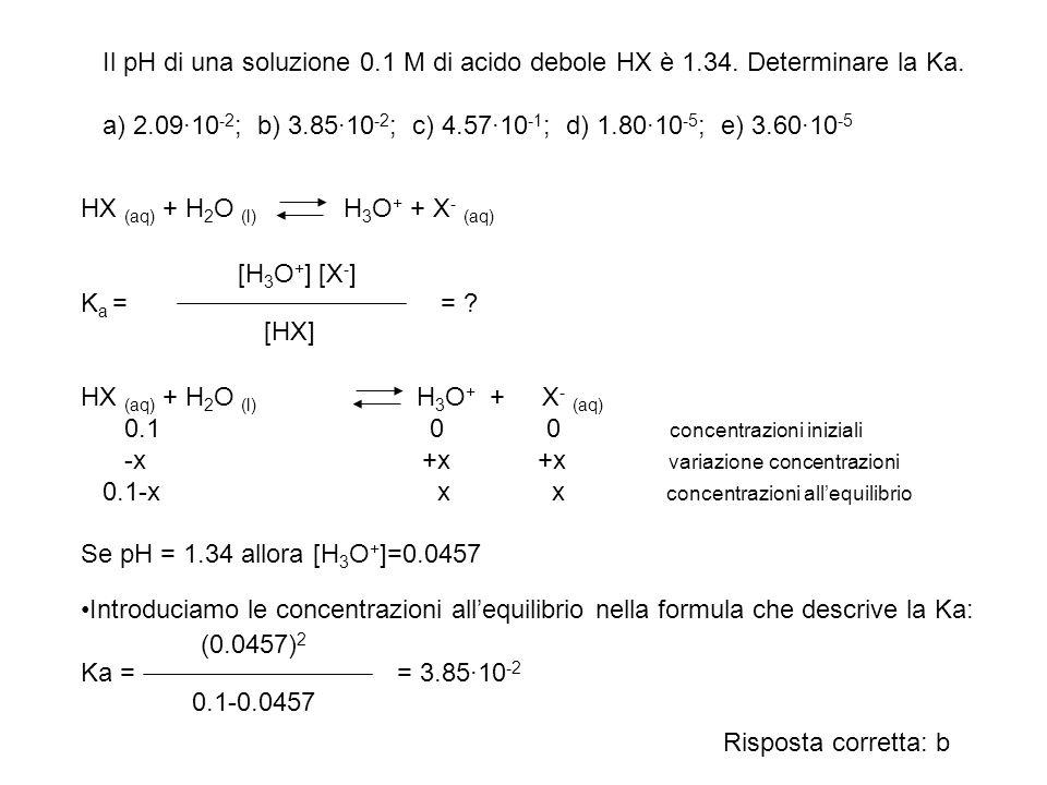 Il pH di una soluzione 0.1 M di acido debole HX è 1.34. Determinare la Ka. a) 2.09·10 -2 ; b) 3.85·10 -2 ; c) 4.57·10 -1 ; d) 1.80·10 -5 ; e) 3.60·10