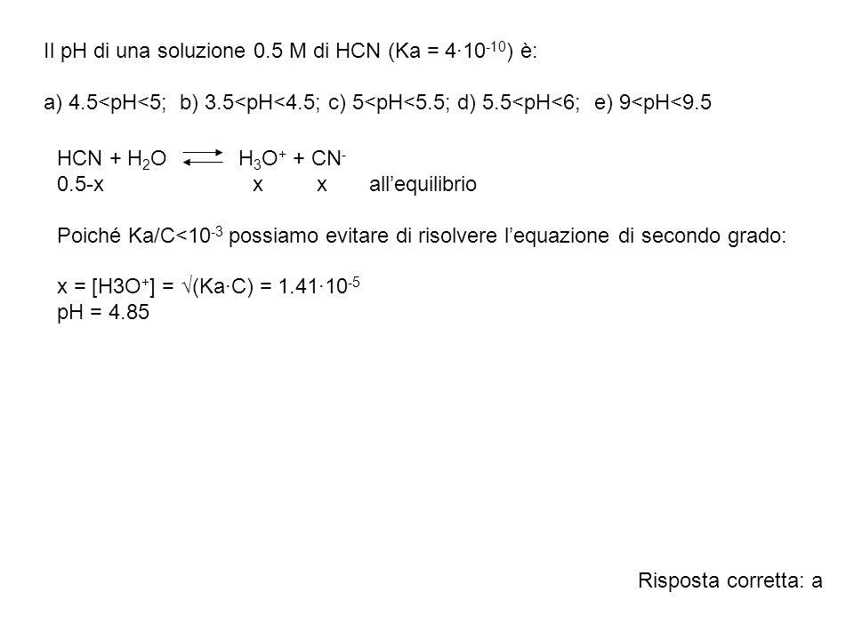 Il pH di una soluzione 0.5 M di HCN (Ka = 4·10 -10 ) è: a) 4.5<pH<5; b) 3.5<pH<4.5; c) 5<pH<5.5; d) 5.5<pH<6; e) 9<pH<9.5 HCN + H 2 O H 3 O + + CN - 0