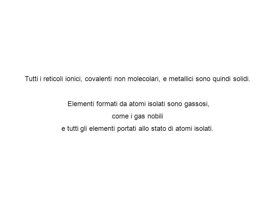 Tutti i reticoli ionici, covalenti non molecolari, e metallici sono quindi solidi.
