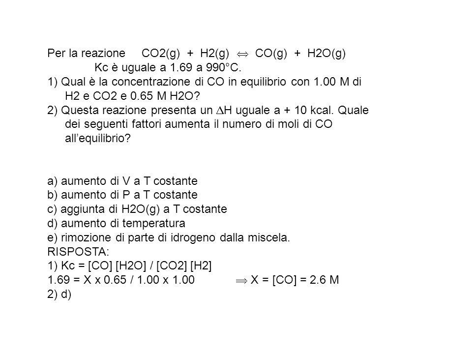 Per la reazione CO2(g) + H2(g) CO(g) + H2O(g) Kc è uguale a 1.69 a 990°C. 1) Qual è la concentrazione di CO in equilibrio con 1.00 M di H2 e CO2 e 0.6