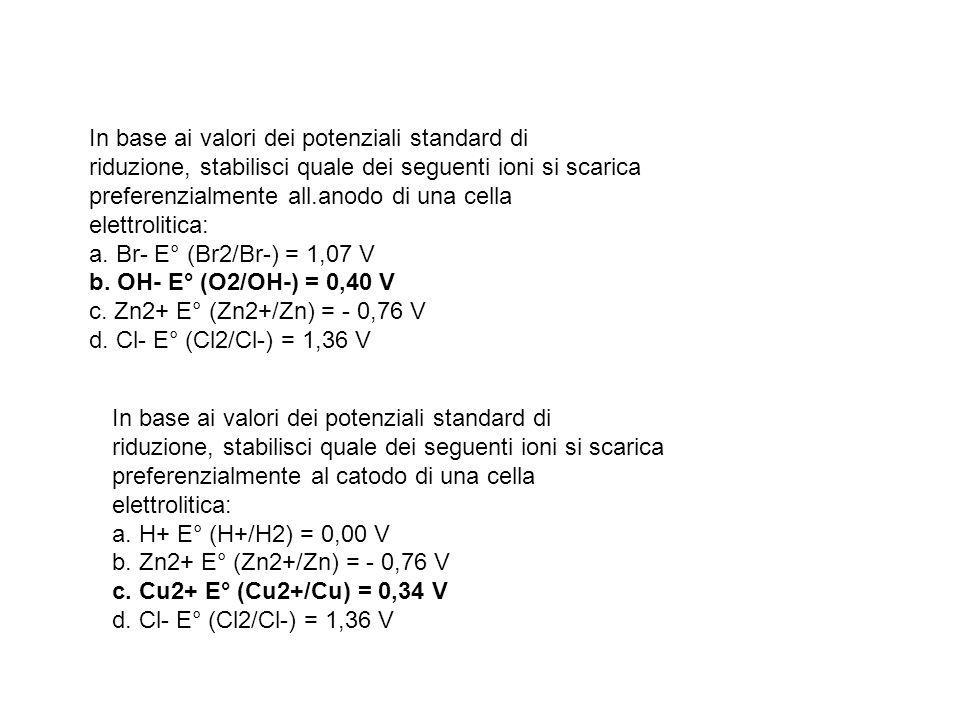 In base ai valori dei potenziali standard di riduzione, stabilisci quale dei seguenti ioni si scarica preferenzialmente all.anodo di una cella elettro