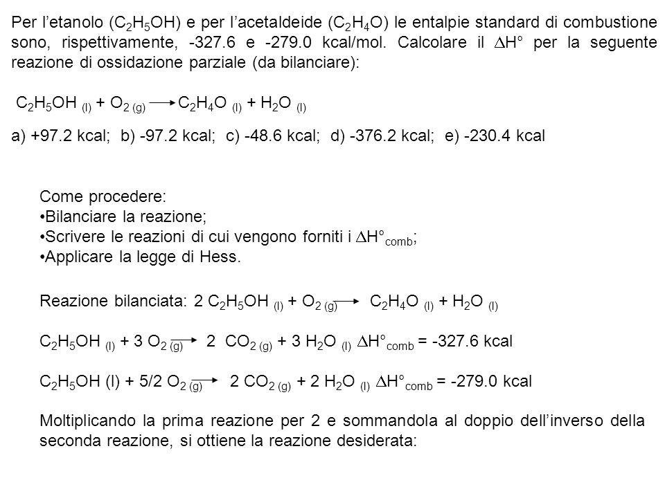 Moltiplicando la prima reazione per 2 e sommandola al doppio dellinverso della seconda reazione, si ottiene la reazione desiderata: 2 C2H5OH (l) + 6 O2 (g) 4 CO2 (g) + 6 H2O (l) H° comb = 2 (-327.6) kcal 4 CO2 (g) + 4 H2O 5 O2 (l) + 2 C2H4O (l) H° comb = 2 (279.0 kcal) 2 C2H5OH (l) + O2 (g) 2 C2H4O (l) + 2 H2O (l) H° = -97.2 kcal Risposta corretta: b