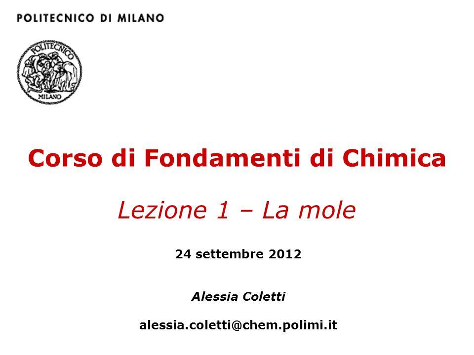 Corso di Fondamenti di Chimica Lezione 1 – La mole 24 settembre 2012 Alessia Coletti alessia.coletti@chem.polimi.it