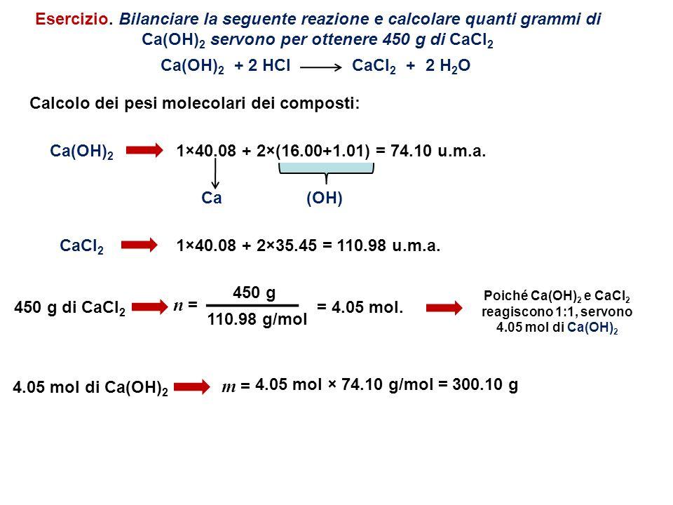 Calcolo dei pesi molecolari dei composti: Ca(OH) 2 1×40.08 + 2×(16.00+1.01) = 74.10 u.m.a. (OH)Ca CaCl 2 1×40.08 + 2×35.45 = 110.98 u.m.a. Esercizio.